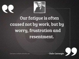 Our fatigue is often caused