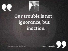 Our trouble is not ignorance,