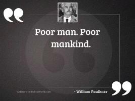 Poor man. Poor mankind.