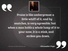 Praise is like ambergrease: a