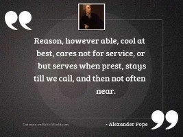 Reason, however able, cool at