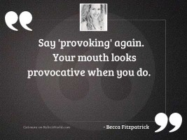 Say 'provoking' again. Your mouth