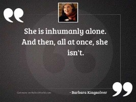 She is inhumanly alone. And