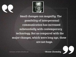 Small changes can magnifiy. The