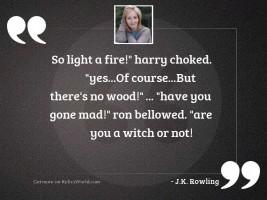 So light a fire! Harry