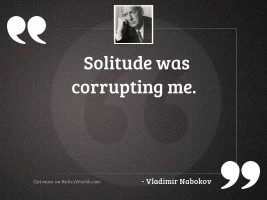 Solitude was corrupting me.