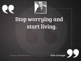 Stop worrying and start living.