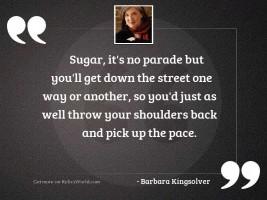Sugar, it's no parade