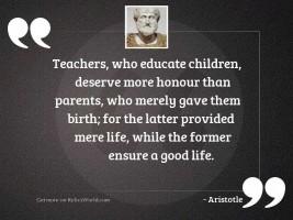 Teachers, who educate children, deserve