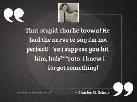 That stupid Charlie Brown! He