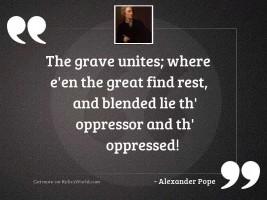 The grave unites; where e'