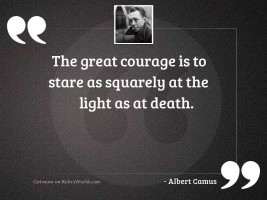 The great courage is to