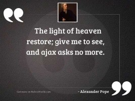 The light of Heaven restore;