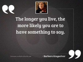 The longer you live, the