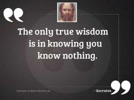 The only true wisdom is