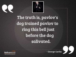 The truth is Pavlovs dog