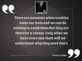 There are moments when troubles
