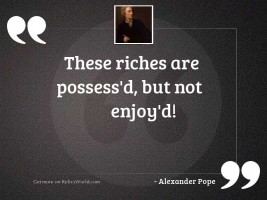 These riches are possess'd,