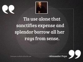 Tis use alone that sanctifies