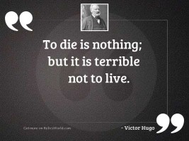 To die is nothing; but