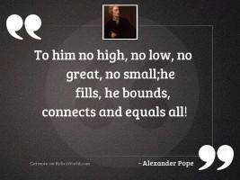To Him no high, no