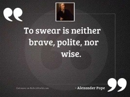 To swear is neither brave,