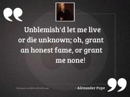Unblemish'd let me live