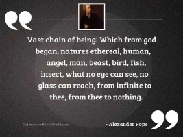 Vast chain of being! which