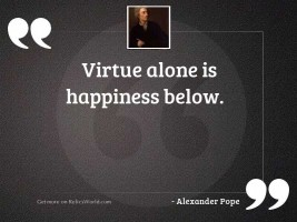 Virtue alone is happiness below.
