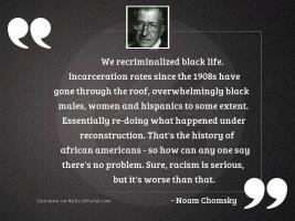 We recriminalized black life. Incarceration
