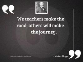 We teachers make the road,