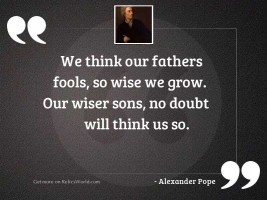 We think our fathers fools,