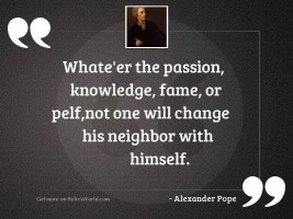 Whate'er the passion, knowledge,