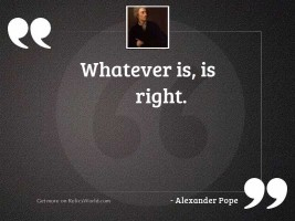 Whatever is, is right.