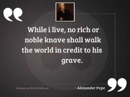 While I live, no rich