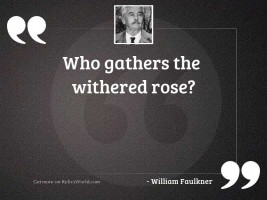 Who gathers the withered rose?
