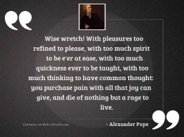 Wise wretch! with pleasures too
