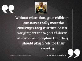 Without education your children can