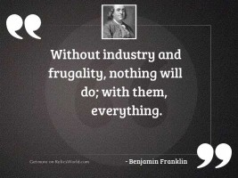 Without industry and frugality, nothing