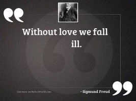 Without love we fall ill.