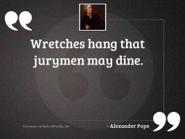 Wretches hang that jurymen may