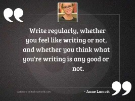 Write regularly, whether you feel
