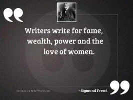 Writers write for fame, wealth,