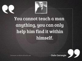 You cannot teach a man
