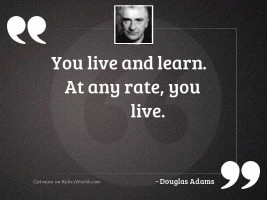 You live and learn At