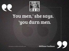 You men,' she says. 'You