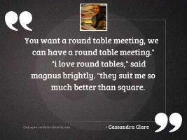 You want a round table