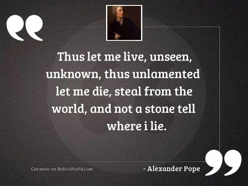 Thus let me live, unseen,