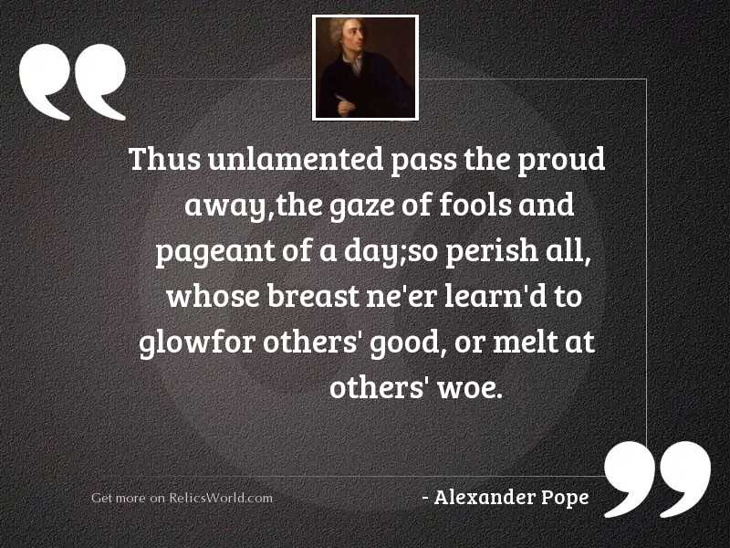 Thus unlamented pass the proud