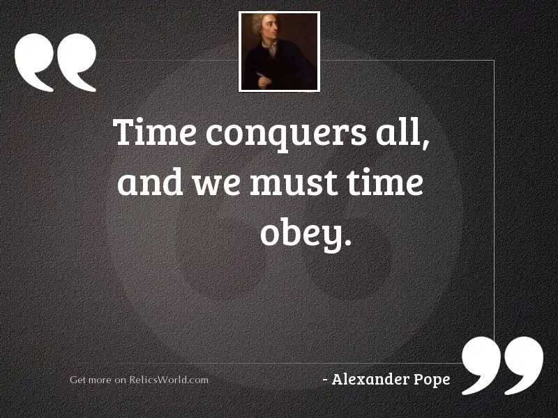 Time conquers all, and we